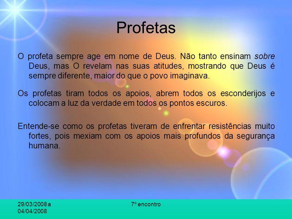 29/03/2008 a 04/04/2008 7º encontro Profetas O profeta sempre age em nome de Deus. Não tanto ensinam sobre Deus, mas O revelam nas suas atitudes, most