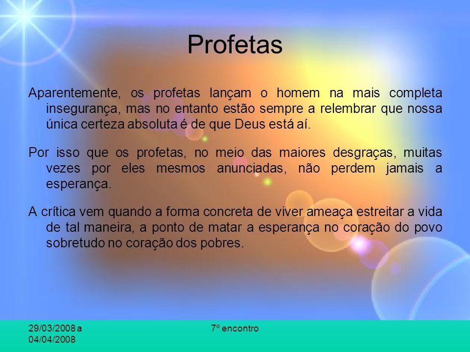 29/03/2008 a 04/04/2008 7º encontro Profetas Aparentemente, os profetas lançam o homem na mais completa insegurança, mas no entanto estão sempre a relembrar que nossa única certeza absoluta é de que Deus está aí.