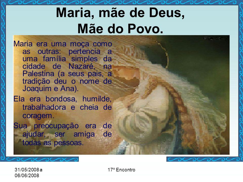 31/05/2008 a 06/06/2008 17º Encontro Maria era uma moça como as outras: pertencia a uma família simples da cidade de Nazaré, na Palestina (a seus pais
