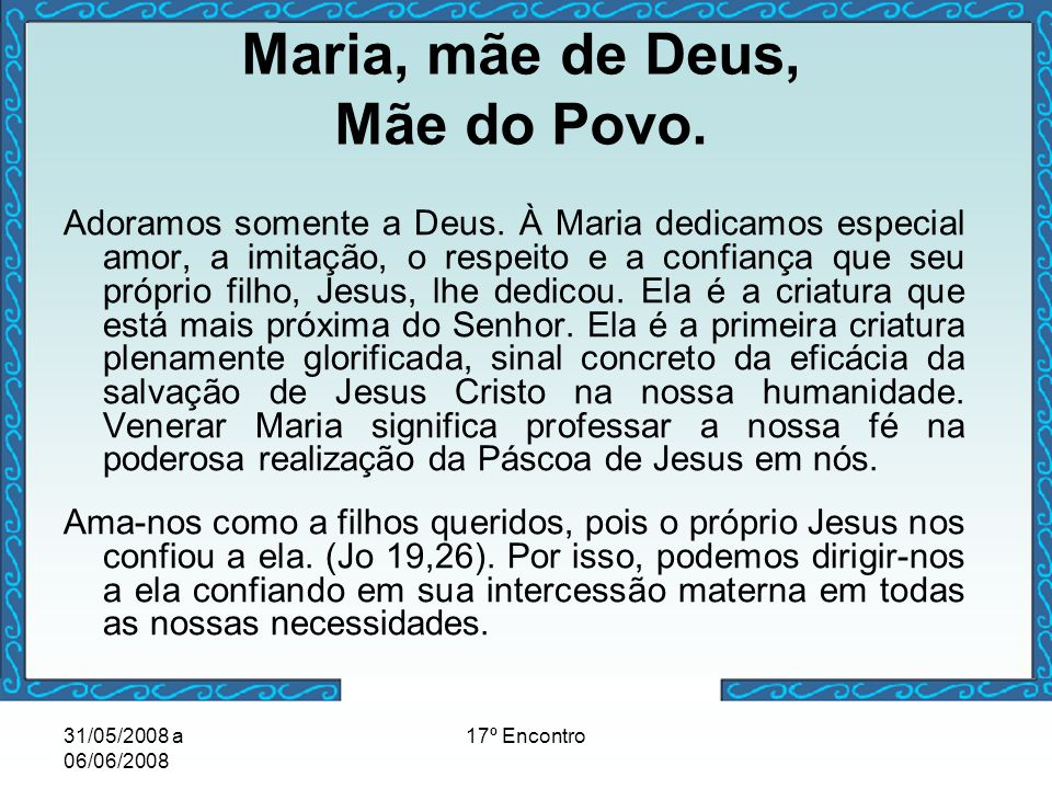 31/05/2008 a 06/06/2008 17º Encontro Maria, mãe de Deus, Mãe do Povo. Adoramos somente a Deus. À Maria dedicamos especial amor, a imitação, o respeito