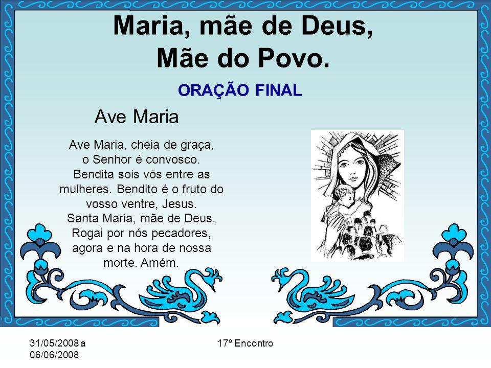 31/05/2008 a 06/06/2008 17º Encontro Maria, mãe de Deus, Mãe do Povo. ORAÇÃO FINAL Ave Maria Ave Maria, cheia de graça, o Senhor é convosco. Bendita s