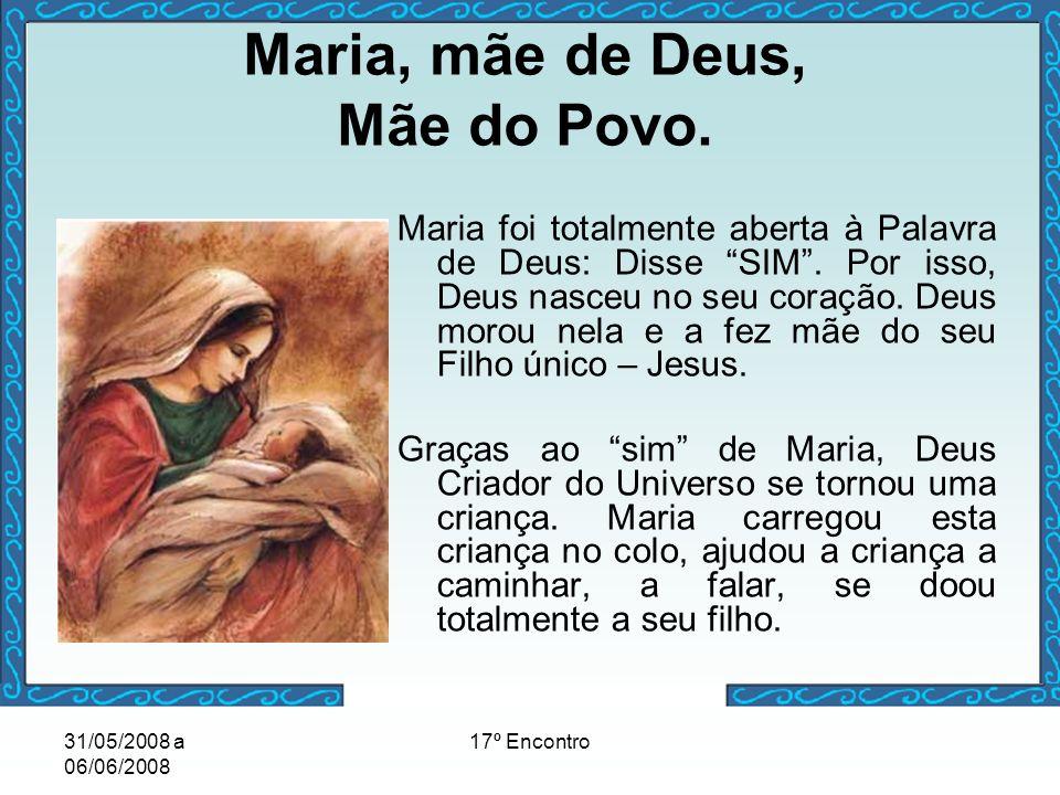 31/05/2008 a 06/06/2008 17º Encontro Maria, mãe de Deus, Mãe do Povo. Maria foi totalmente aberta à Palavra de Deus: Disse SIM. Por isso, Deus nasceu