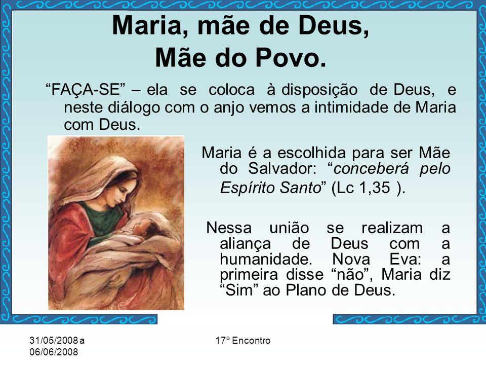 31/05/2008 a 06/06/2008 17º Encontro Maria é a escolhida para ser Mãe do Salvador: conceberá pelo Espírito Santo (Lc 1,35 ). Nessa união se realizam a