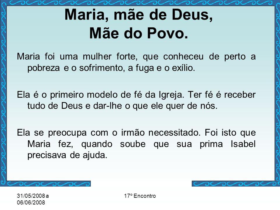 31/05/2008 a 06/06/2008 17º Encontro Maria, mãe de Deus, Mãe do Povo. Maria foi uma mulher forte, que conheceu de perto a pobreza e o sofrimento, a fu