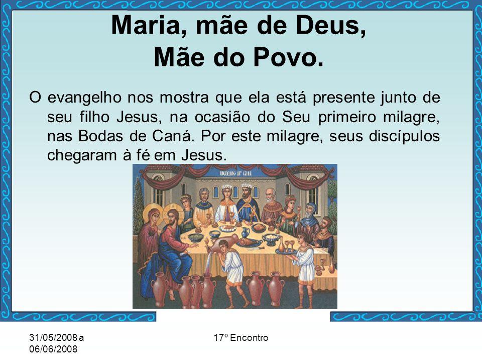 31/05/2008 a 06/06/2008 17º Encontro Maria, mãe de Deus, Mãe do Povo. O evangelho nos mostra que ela está presente junto de seu filho Jesus, na ocasiã