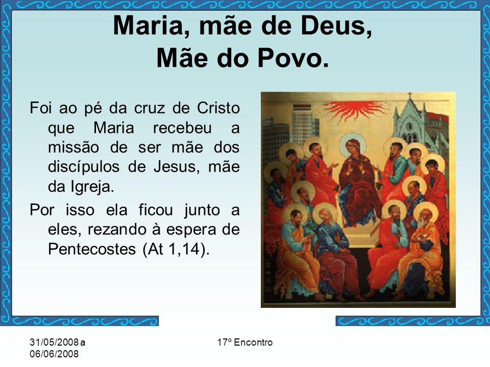 31/05/2008 a 06/06/2008 17º Encontro Maria, mãe de Deus, Mãe do Povo. Foi ao pé da cruz de Cristo que Maria recebeu a missão de ser mãe dos discípulos