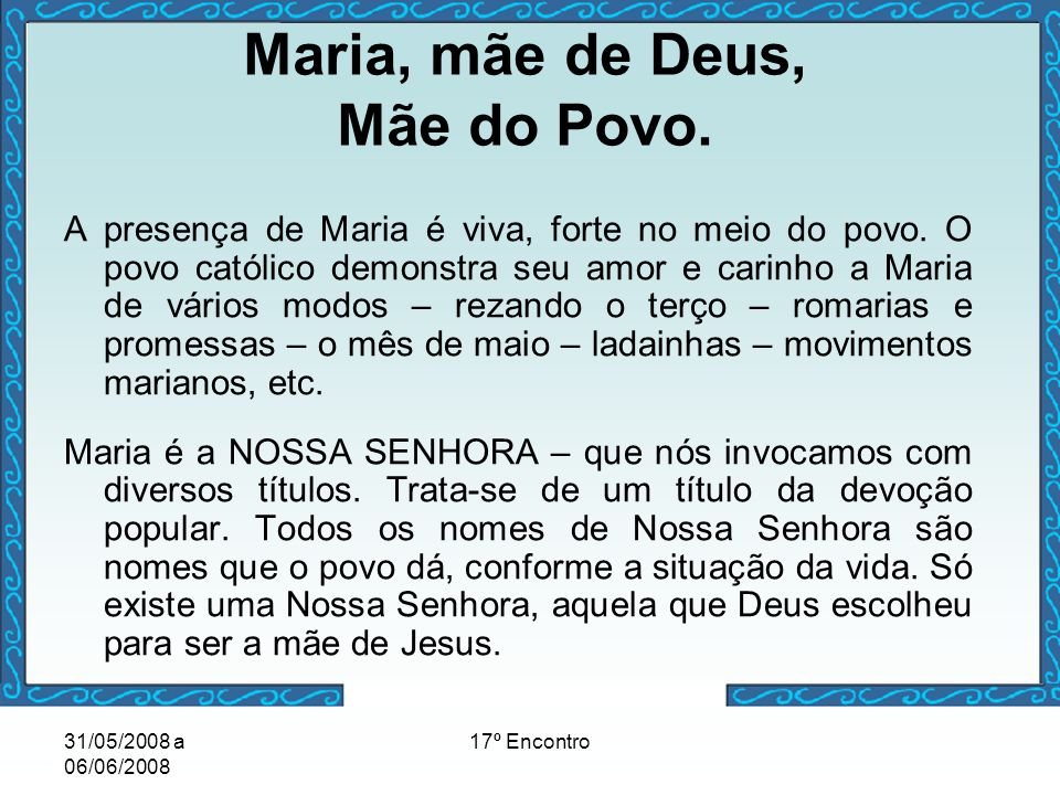 31/05/2008 a 06/06/2008 17º Encontro Maria, mãe de Deus, Mãe do Povo. A presença de Maria é viva, forte no meio do povo. O povo católico demonstra seu