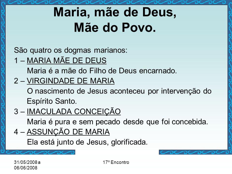 31/05/2008 a 06/06/2008 17º Encontro Maria, mãe de Deus, Mãe do Povo. São quatro os dogmas marianos: 1 – MARIA MÃE DE DEUS Maria é a mãe do Filho de D