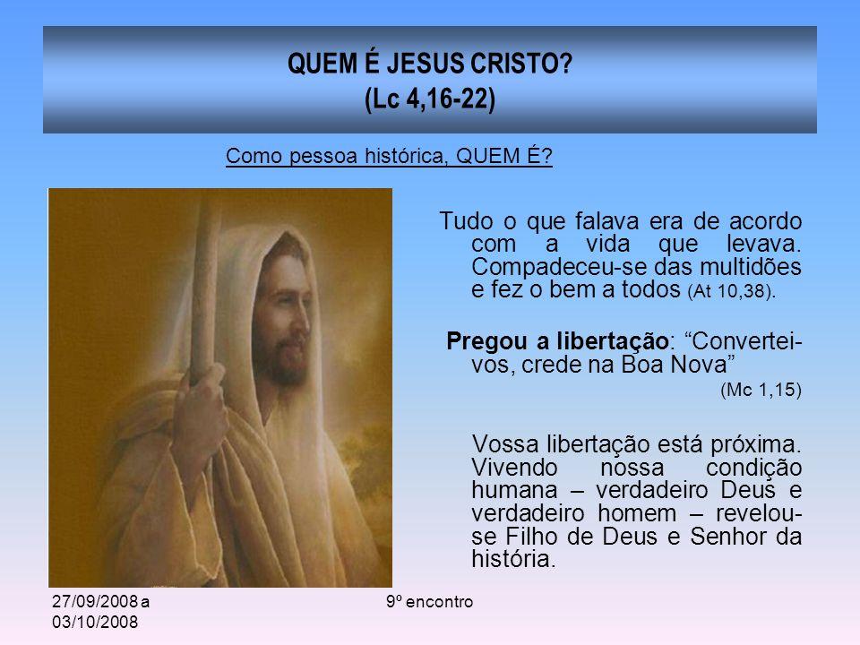 27/09/2008 a 03/10/2008 9º encontro QUEM É JESUS CRISTO? (Lc 4,16-22) Tudo o que falava era de acordo com a vida que levava. Compadeceu-se das multidõ