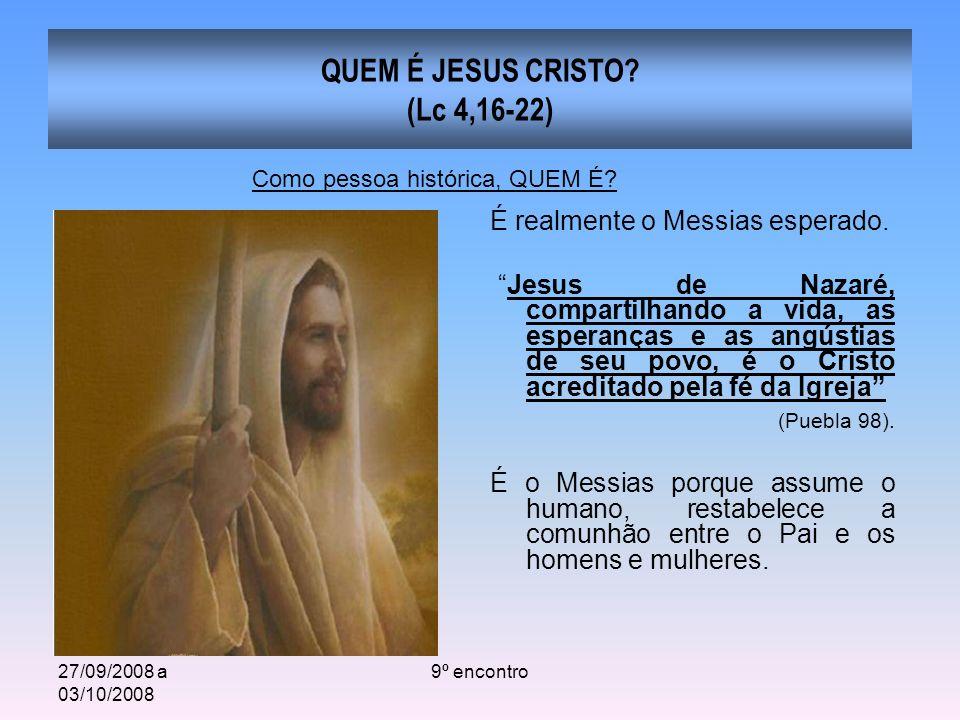 27/09/2008 a 03/10/2008 9º encontro QUEM É JESUS CRISTO? (Lc 4,16-22) É realmente o Messias esperado. Jesus de Nazaré, compartilhando a vida, as esper