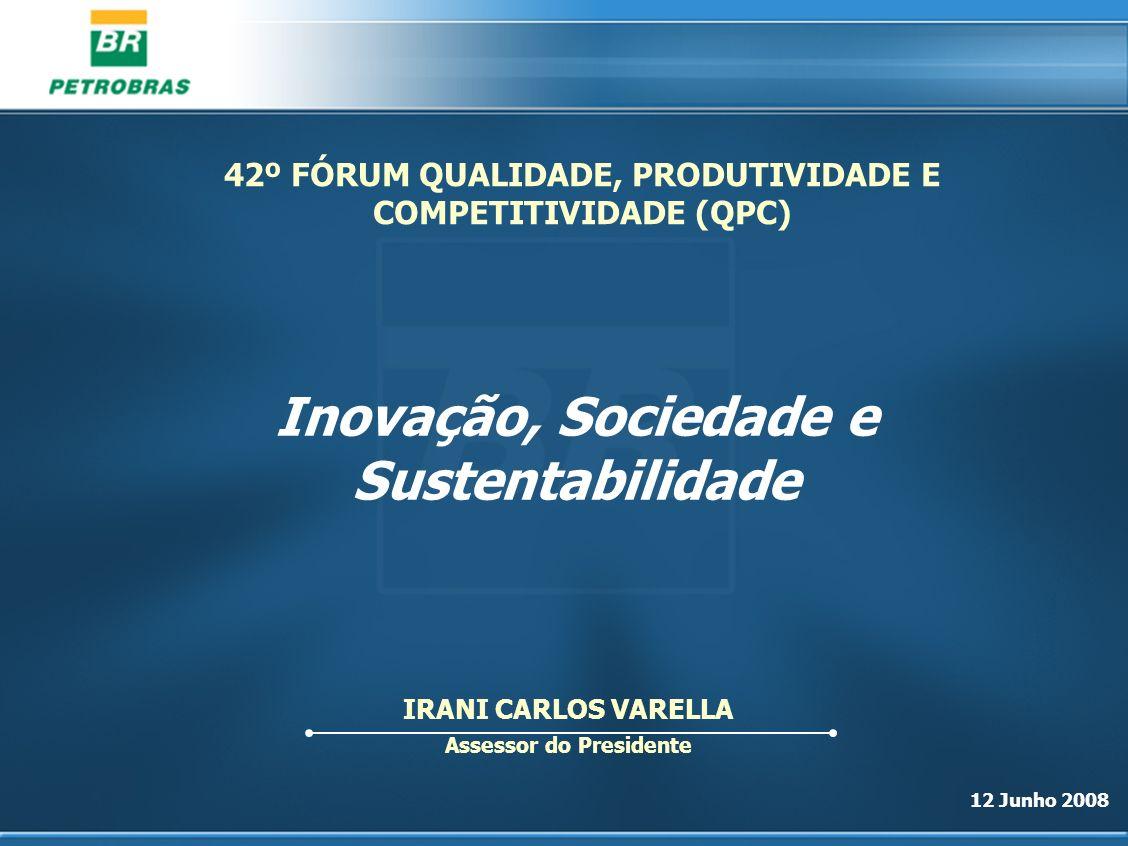 12 Junho 2008 IRANI CARLOS VARELLA Assessor do Presidente Inovação, Sociedade e Sustentabilidade 42º FÓRUM QUALIDADE, PRODUTIVIDADE E COMPETITIVIDADE
