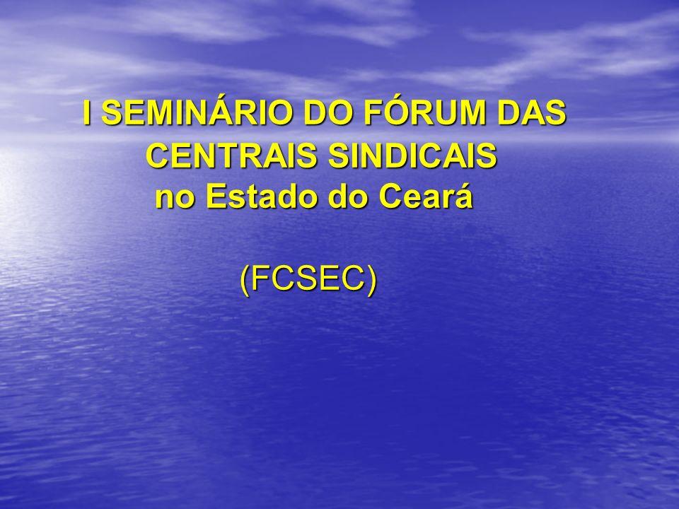 I SEMINÁRIO DO FÓRUM DAS CENTRAIS SINDICAIS no Estado do Ceará (FCSEC) I SEMINÁRIO DO FÓRUM DAS CENTRAIS SINDICAIS no Estado do Ceará (FCSEC)