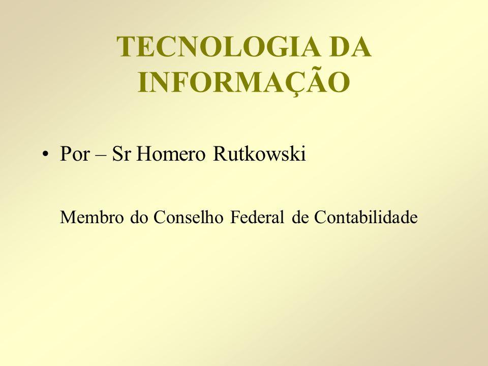 TECNOLOGIA DA INFORMAÇÃO Por – Sr Homero Rutkowski Membro do Conselho Federal de Contabilidade