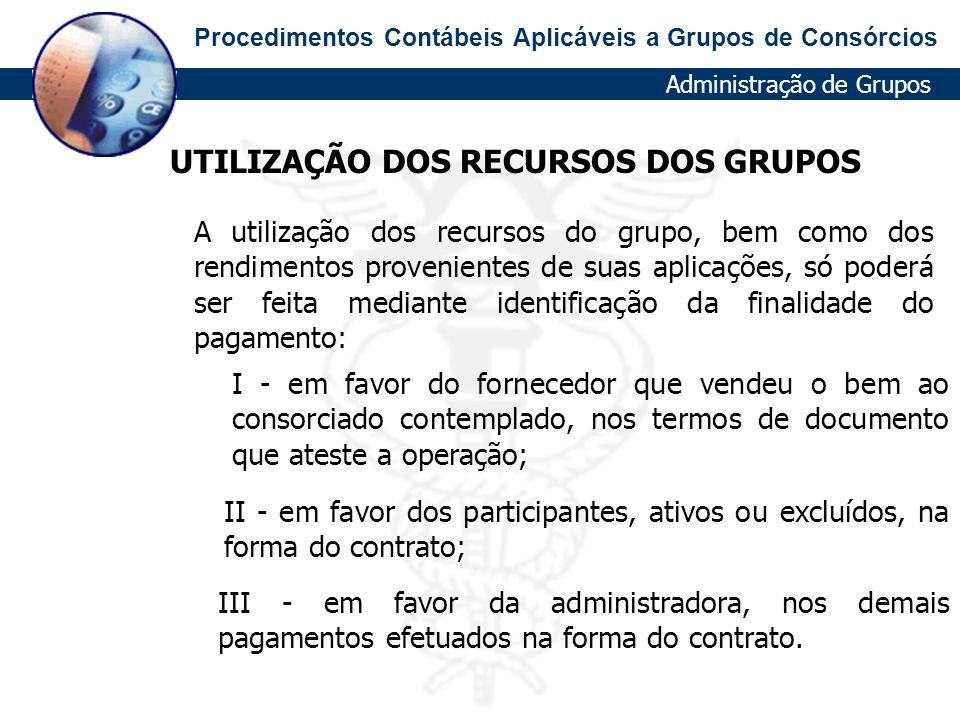 Procedimentos Contábeis Aplicáveis a Grupos de Consórcios UTILIZAÇÃO DOS RECURSOS DOS GRUPOS III - em favor da administradora, nos demais pagamentos e