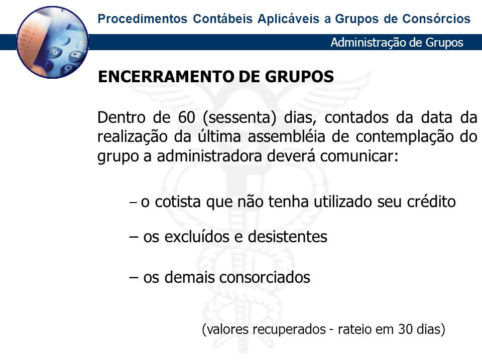 Procedimentos Contábeis Aplicáveis a Grupos de Consórcios ENCERRAMENTO DE GRUPOS Dentro de 60 (sessenta) dias, contados da data da realização da últim