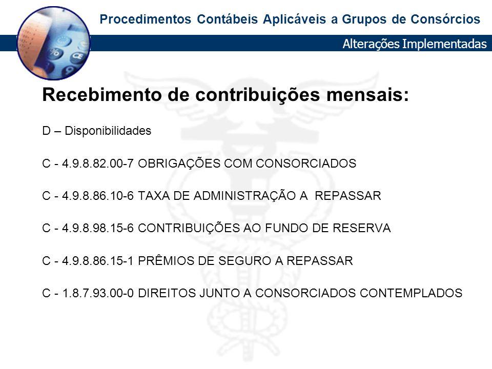 Procedimentos Contábeis Aplicáveis a Grupos de Consórcios Recebimento de contribuições mensais: D – Disponibilidades C - 4.9.8.82.00-7 OBRIGAÇÕES COM