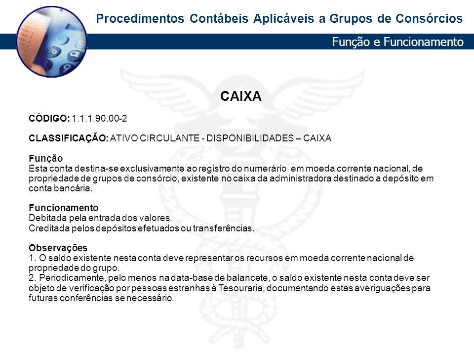 Procedimentos Contábeis Aplicáveis a Grupos de Consórcios Função e Funcionamento CAIXA CÓDIGO: 1.1.1.90.00-2 CLASSIFICAÇÃO: ATIVO CIRCULANTE - DISPONI