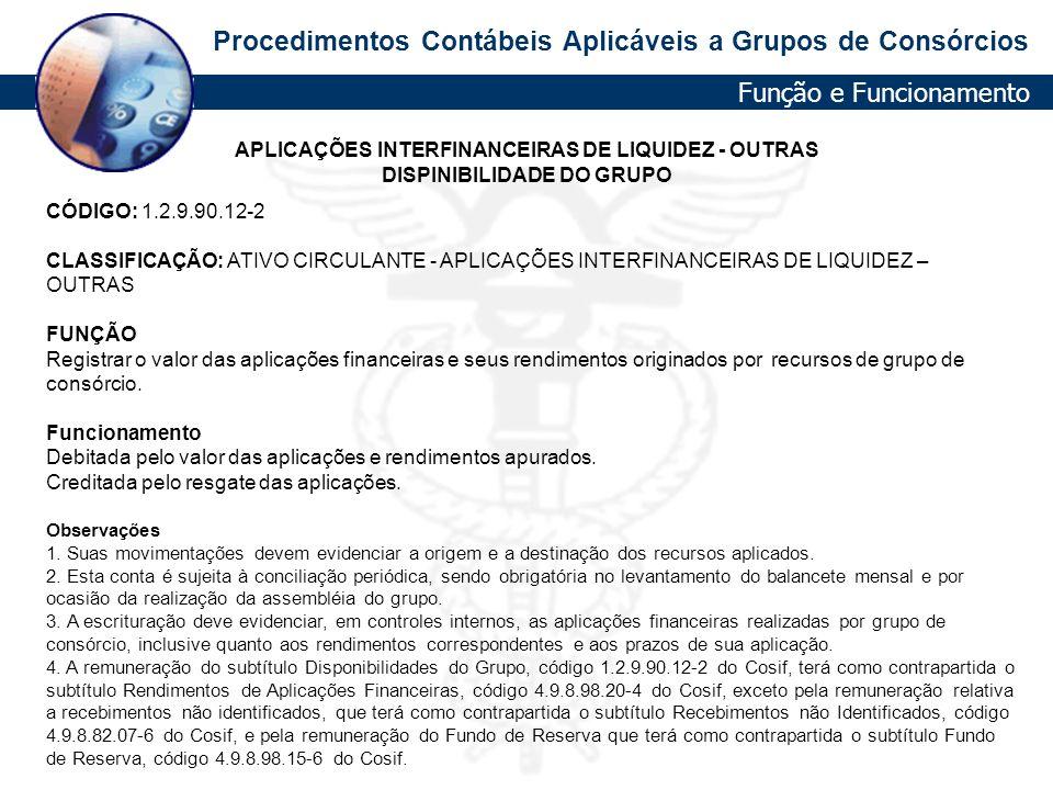 Procedimentos Contábeis Aplicáveis a Grupos de Consórcios APLICAÇÕES INTERFINANCEIRAS DE LIQUIDEZ - OUTRAS DISPINIBILIDADE DO GRUPO CÓDIGO: 1.2.9.90.1