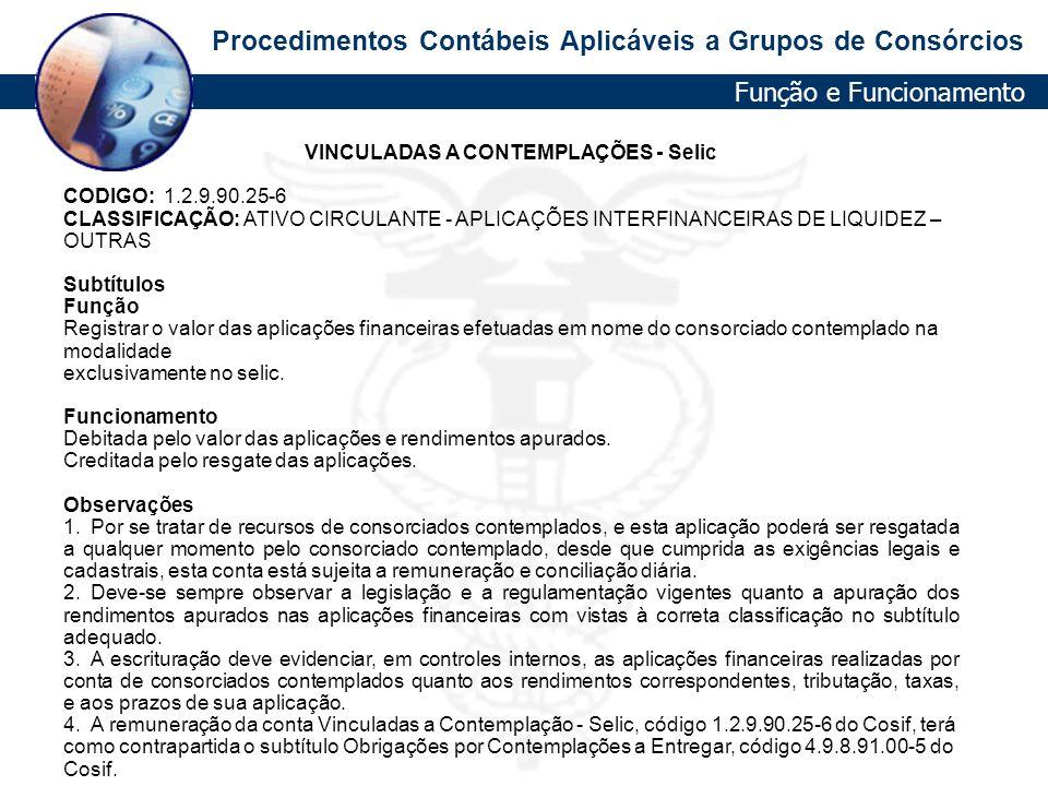 Procedimentos Contábeis Aplicáveis a Grupos de Consórcios VINCULADAS A CONTEMPLAÇÕES - Selic CODIGO: 1.2.9.90.25-6 CLASSIFICAÇÃO: ATIVO CIRCULANTE - A