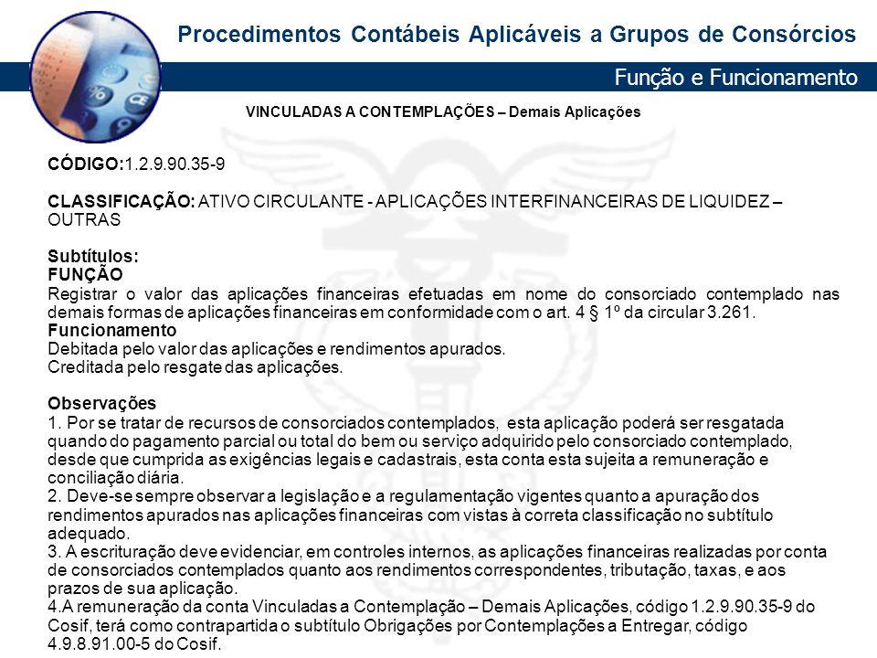 Procedimentos Contábeis Aplicáveis a Grupos de Consórcios VINCULADAS A CONTEMPLAÇÕES – Demais Aplicações CÓDIGO:1.2.9.90.35-9 CLASSIFICAÇÃO: ATIVO CIR