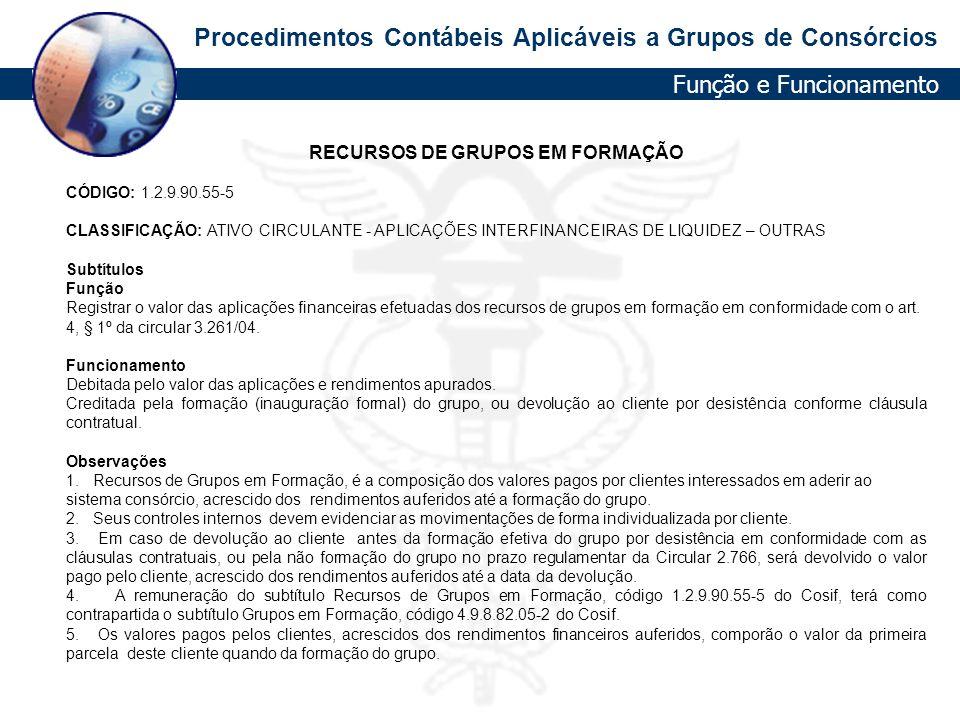 Procedimentos Contábeis Aplicáveis a Grupos de Consórcios RECURSOS DE GRUPOS EM FORMAÇÃO CÓDIGO: 1.2.9.90.55-5 CLASSIFICAÇÃO: ATIVO CIRCULANTE - APLIC