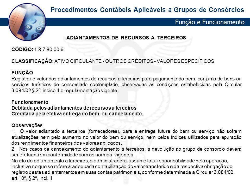 Procedimentos Contábeis Aplicáveis a Grupos de Consórcios ADIANTAMENTOS DE RECURSOS A TERCEIROS CÓDIGO: 1.8.7.80.00-6 CLASSIFICAÇÃO: ATIVO CIRCULANTE