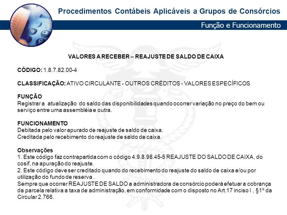 Procedimentos Contábeis Aplicáveis a Grupos de Consórcios VALORES A RECEBER – REAJUSTE DE SALDO DE CAIXA CÓDIGO: 1.8.7.82.00-4 CLASSIFICAÇÃO: ATIVO CI