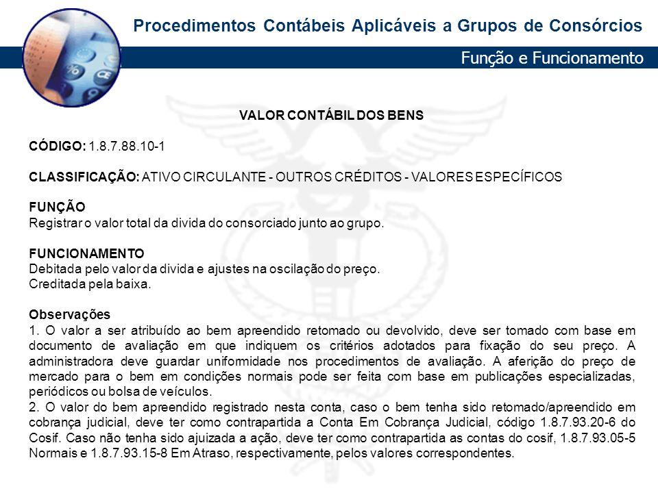 Procedimentos Contábeis Aplicáveis a Grupos de Consórcios VALOR CONTÁBIL DOS BENS CÓDIGO: 1.8.7.88.10-1 CLASSIFICAÇÃO: ATIVO CIRCULANTE - OUTROS CRÉDI