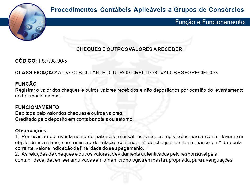Procedimentos Contábeis Aplicáveis a Grupos de Consórcios CHEQUES E OUTROS VALORES A RECEBER CÓDIGO: 1.8.7.98.00-5 CLASSIFICAÇÃO: ATIVO CIRCULANTE - O