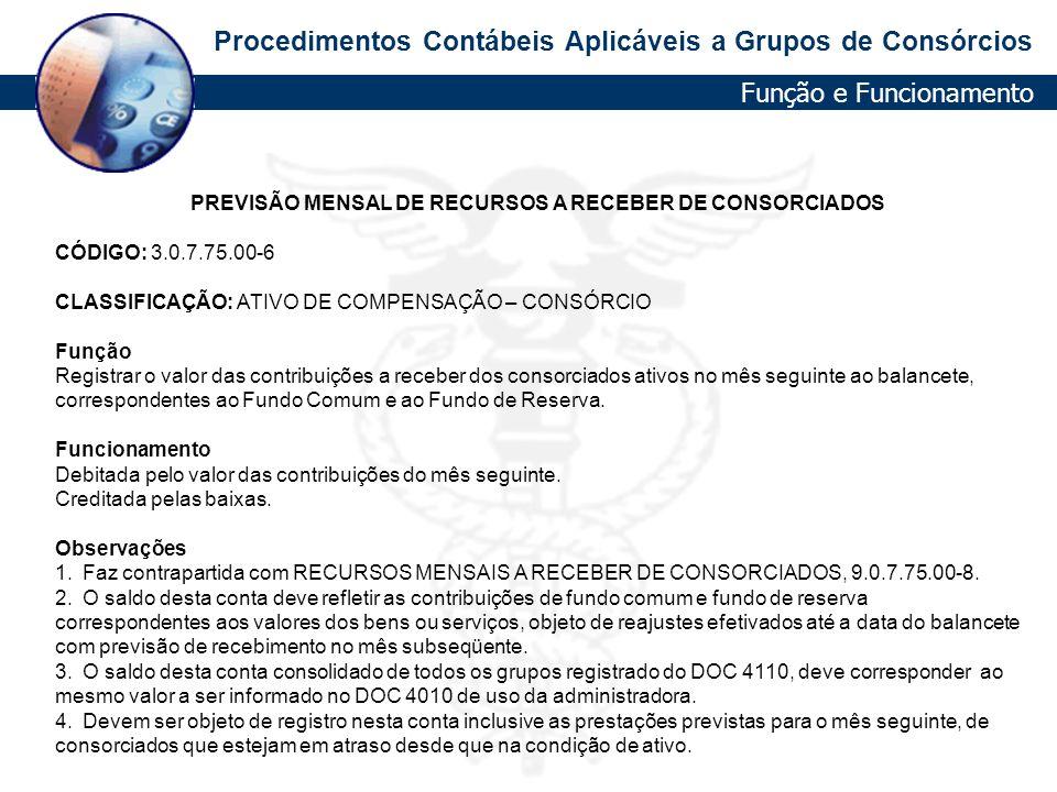 Procedimentos Contábeis Aplicáveis a Grupos de Consórcios PREVISÃO MENSAL DE RECURSOS A RECEBER DE CONSORCIADOS CÓDIGO: 3.0.7.75.00-6 CLASSIFICAÇÃO: A