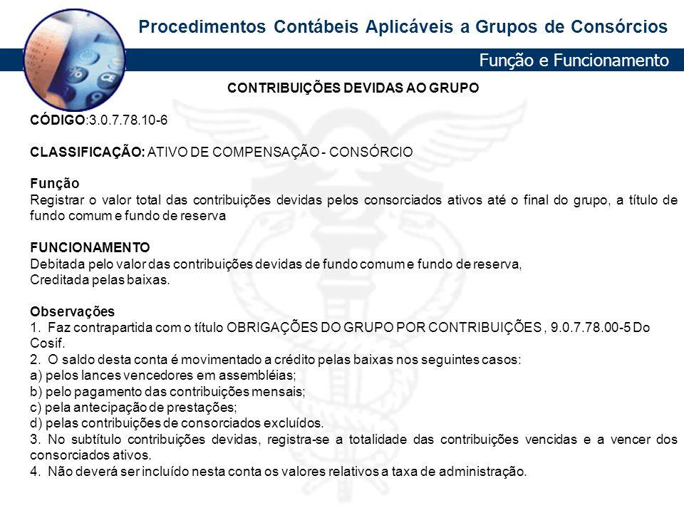 Procedimentos Contábeis Aplicáveis a Grupos de Consórcios CONTRIBUIÇÕES DEVIDAS AO GRUPO CÓDIGO:3.0.7.78.10-6 CLASSIFICAÇÃO: ATIVO DE COMPENSAÇÃO - CO