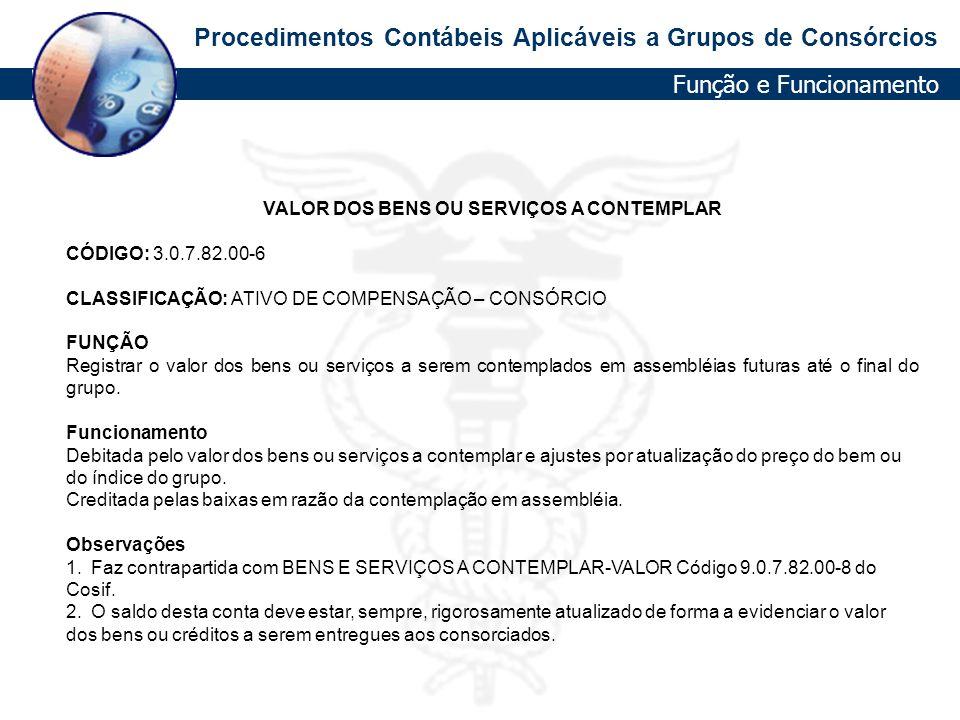 Procedimentos Contábeis Aplicáveis a Grupos de Consórcios VALOR DOS BENS OU SERVIÇOS A CONTEMPLAR CÓDIGO: 3.0.7.82.00-6 CLASSIFICAÇÃO: ATIVO DE COMPEN