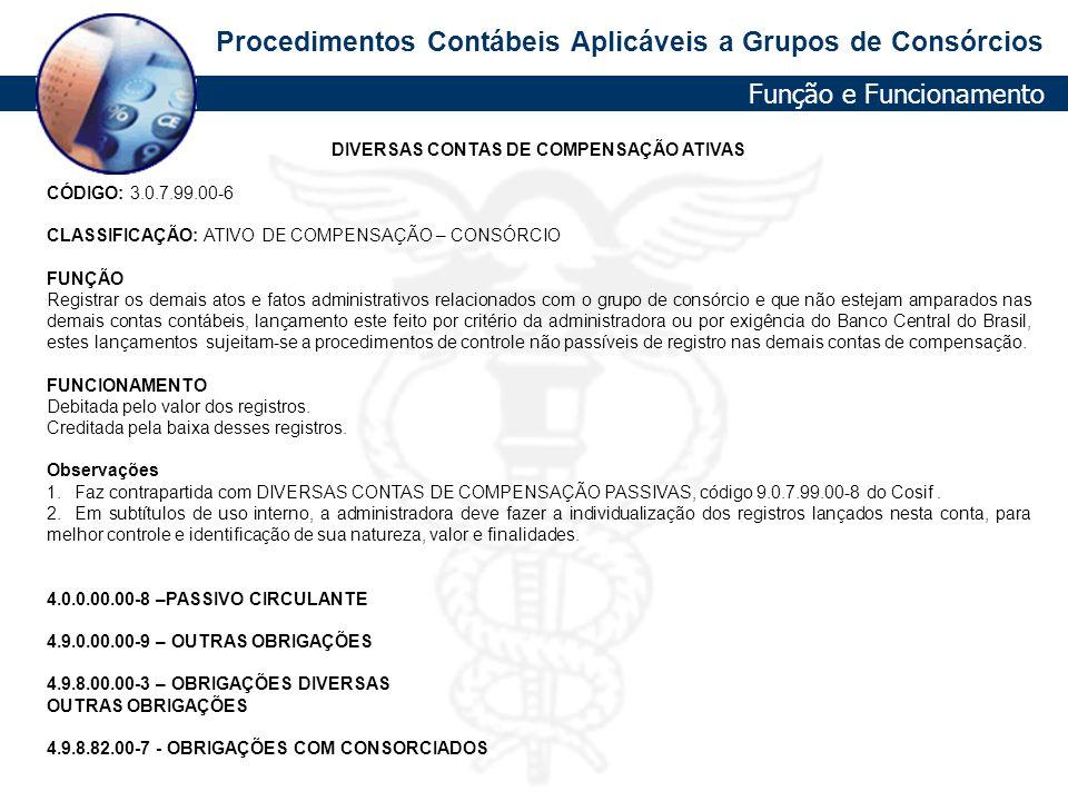 Procedimentos Contábeis Aplicáveis a Grupos de Consórcios DIVERSAS CONTAS DE COMPENSAÇÃO ATIVAS CÓDIGO: 3.0.7.99.00-6 CLASSIFICAÇÃO: ATIVO DE COMPENSA