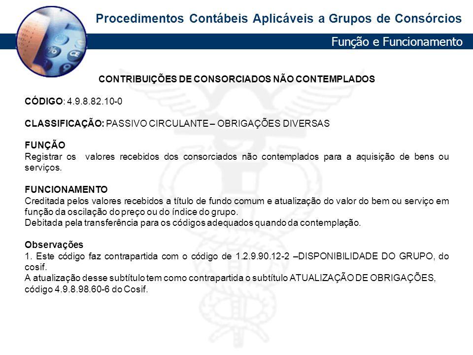 Procedimentos Contábeis Aplicáveis a Grupos de Consórcios CONTRIBUIÇÕES DE CONSORCIADOS NÃO CONTEMPLADOS CÓDIGO: 4.9.8.82.10-0 CLASSIFICAÇÃO: PASSIVO