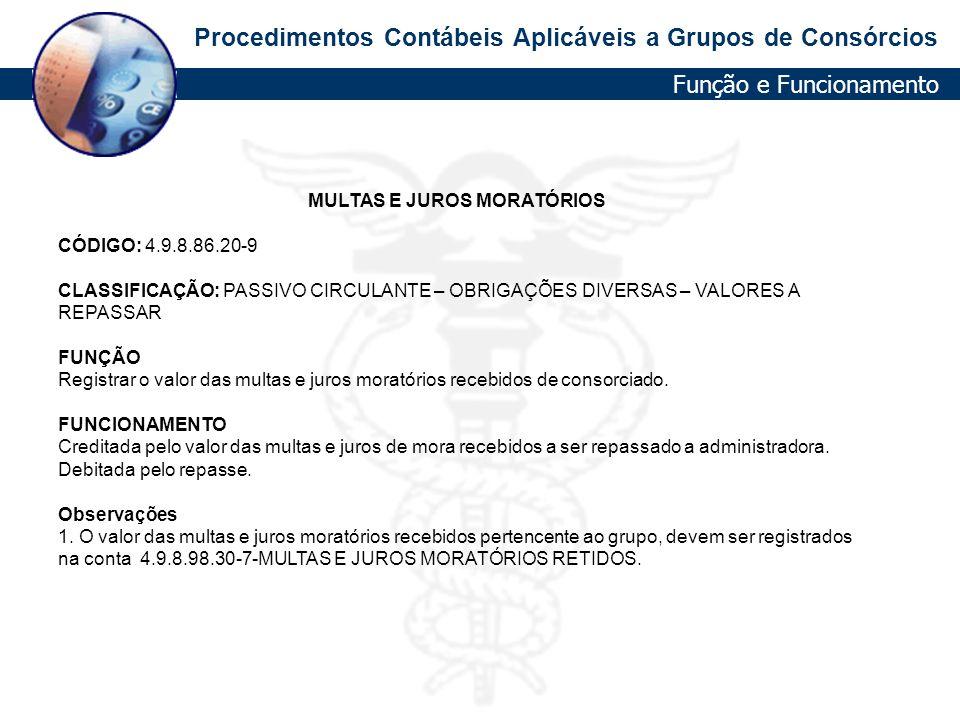 Procedimentos Contábeis Aplicáveis a Grupos de Consórcios MULTAS E JUROS MORATÓRIOS CÓDIGO: 4.9.8.86.20-9 CLASSIFICAÇÃO: PASSIVO CIRCULANTE – OBRIGAÇÕ