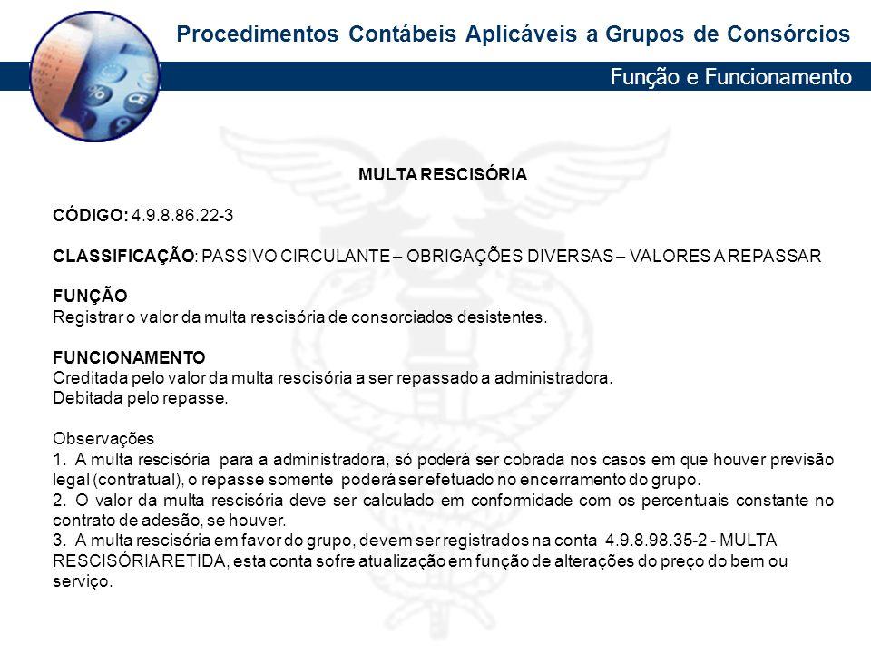 Procedimentos Contábeis Aplicáveis a Grupos de Consórcios MULTA RESCISÓRIA CÓDIGO: 4.9.8.86.22-3 CLASSIFICAÇÃO: PASSIVO CIRCULANTE – OBRIGAÇÕES DIVERS