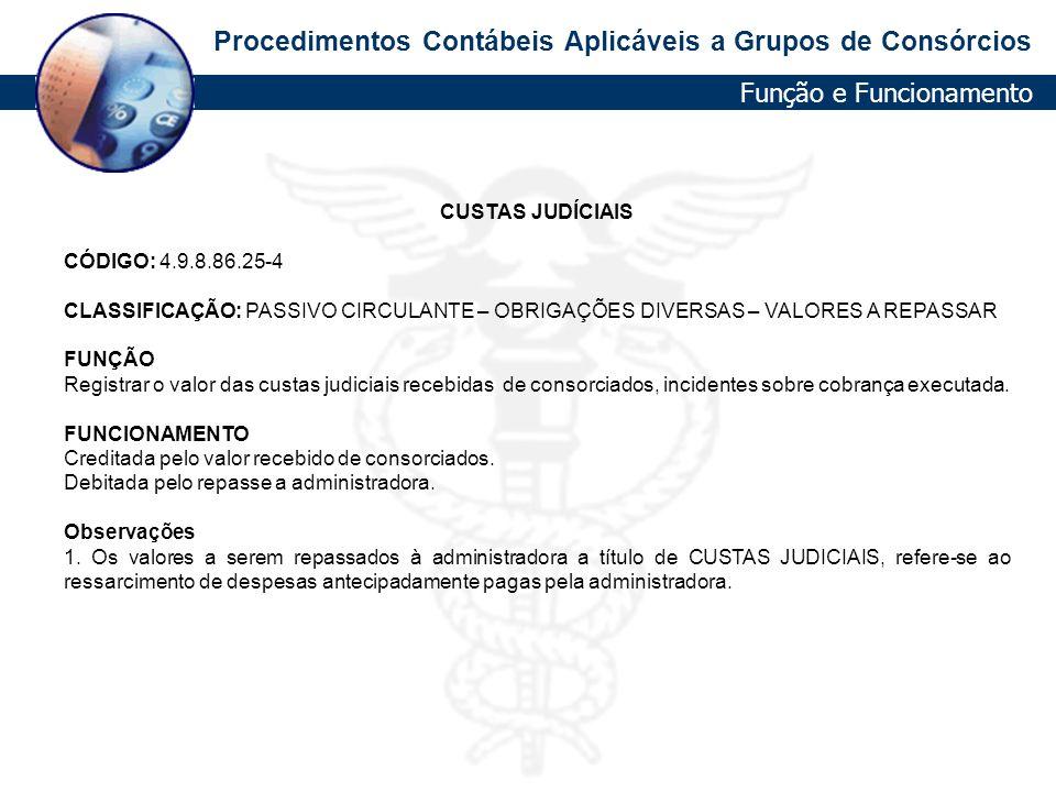 Procedimentos Contábeis Aplicáveis a Grupos de Consórcios CUSTAS JUDÍCIAIS CÓDIGO: 4.9.8.86.25-4 CLASSIFICAÇÃO: PASSIVO CIRCULANTE – OBRIGAÇÕES DIVERS