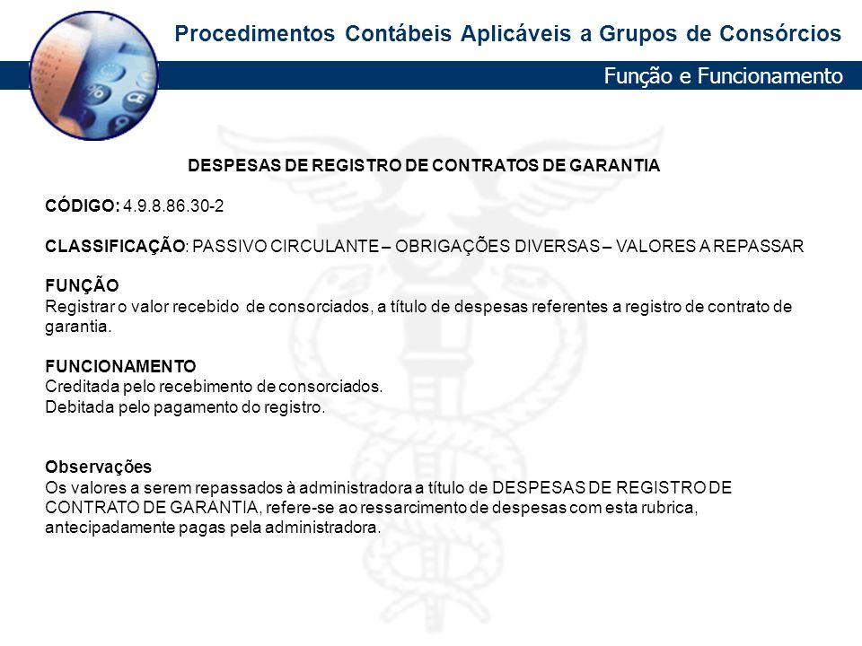 Procedimentos Contábeis Aplicáveis a Grupos de Consórcios DESPESAS DE REGISTRO DE CONTRATOS DE GARANTIA CÓDIGO: 4.9.8.86.30-2 CLASSIFICAÇÃO: PASSIVO C