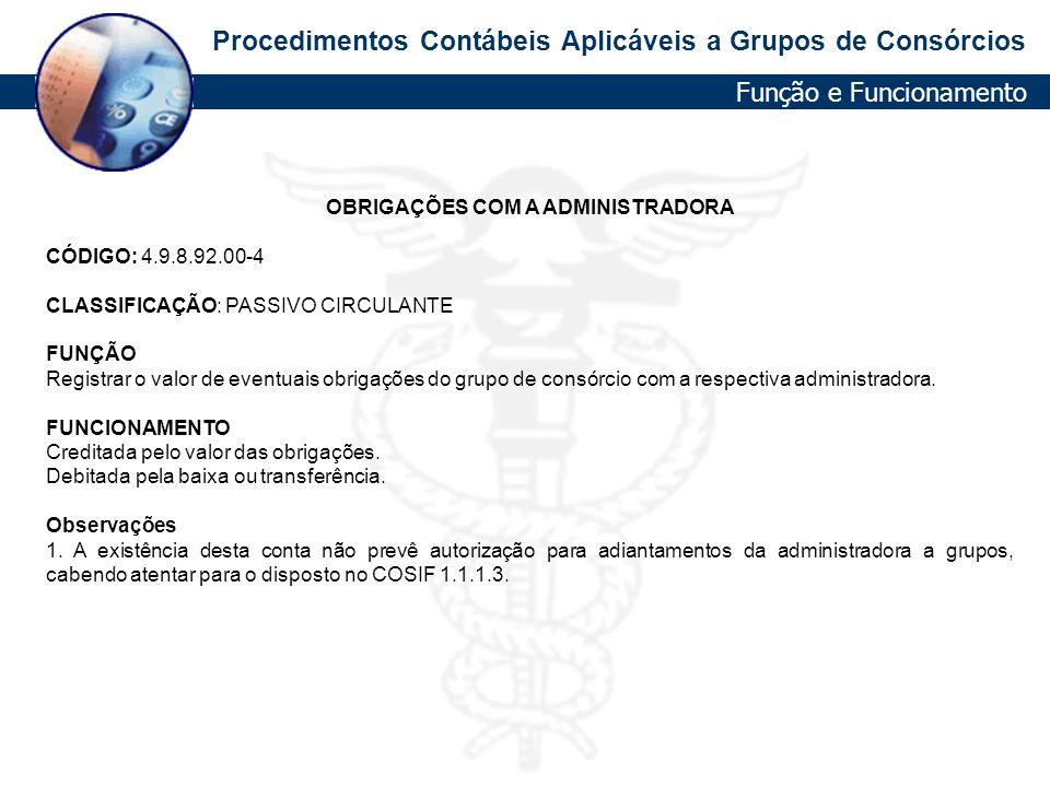 Procedimentos Contábeis Aplicáveis a Grupos de Consórcios OBRIGAÇÕES COM A ADMINISTRADORA CÓDIGO: 4.9.8.92.00-4 CLASSIFICAÇÃO: PASSIVO CIRCULANTE FUNÇ
