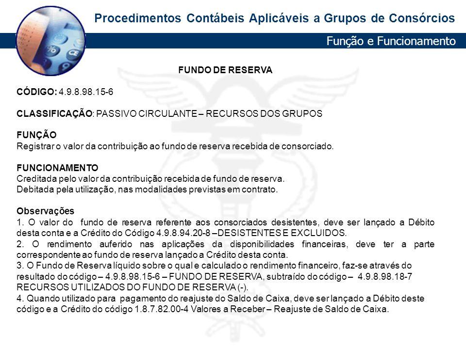 Procedimentos Contábeis Aplicáveis a Grupos de Consórcios FUNDO DE RESERVA CÓDIGO: 4.9.8.98.15-6 CLASSIFICAÇÃO: PASSIVO CIRCULANTE – RECURSOS DOS GRUP