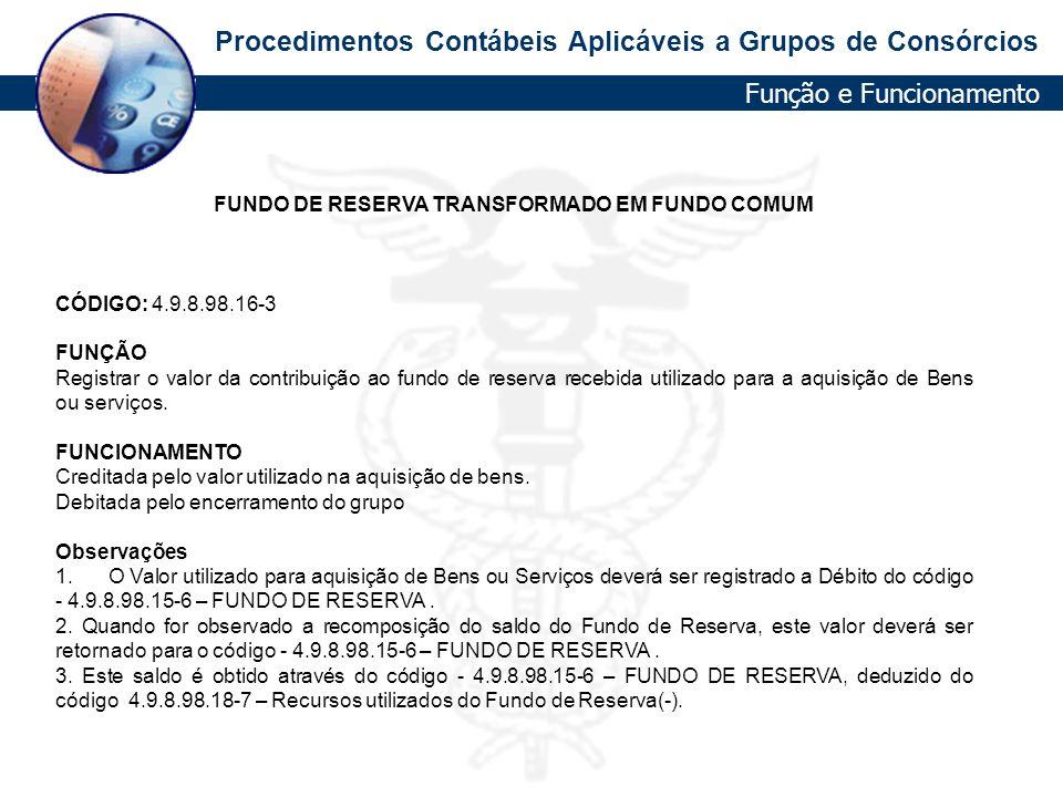 Procedimentos Contábeis Aplicáveis a Grupos de Consórcios FUNDO DE RESERVA TRANSFORMADO EM FUNDO COMUM CÓDIGO: 4.9.8.98.16-3 FUNÇÃO Registrar o valor