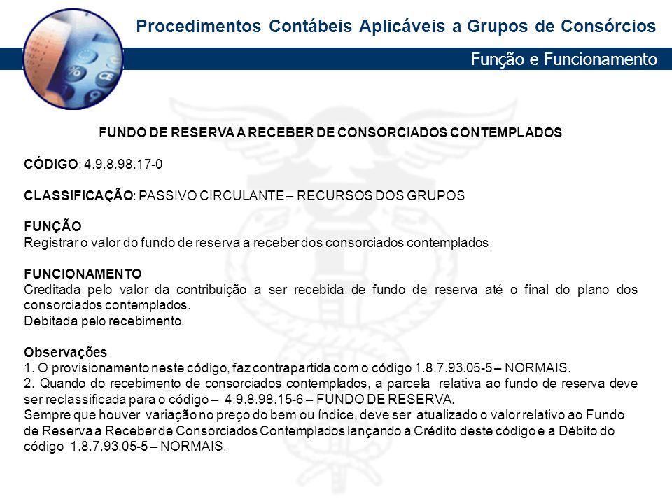 Procedimentos Contábeis Aplicáveis a Grupos de Consórcios FUNDO DE RESERVA A RECEBER DE CONSORCIADOS CONTEMPLADOS CÓDIGO: 4.9.8.98.17-0 CLASSIFICAÇÃO: