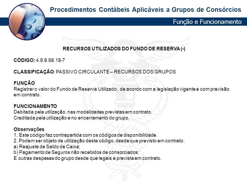 Procedimentos Contábeis Aplicáveis a Grupos de Consórcios RECURSOS UTILIZADOS DO FUNDO DE RESERVA (-) CÓDIGO: 4.9.8.98.18-7 CLASSIFICAÇÃO: PASSIVO CIR