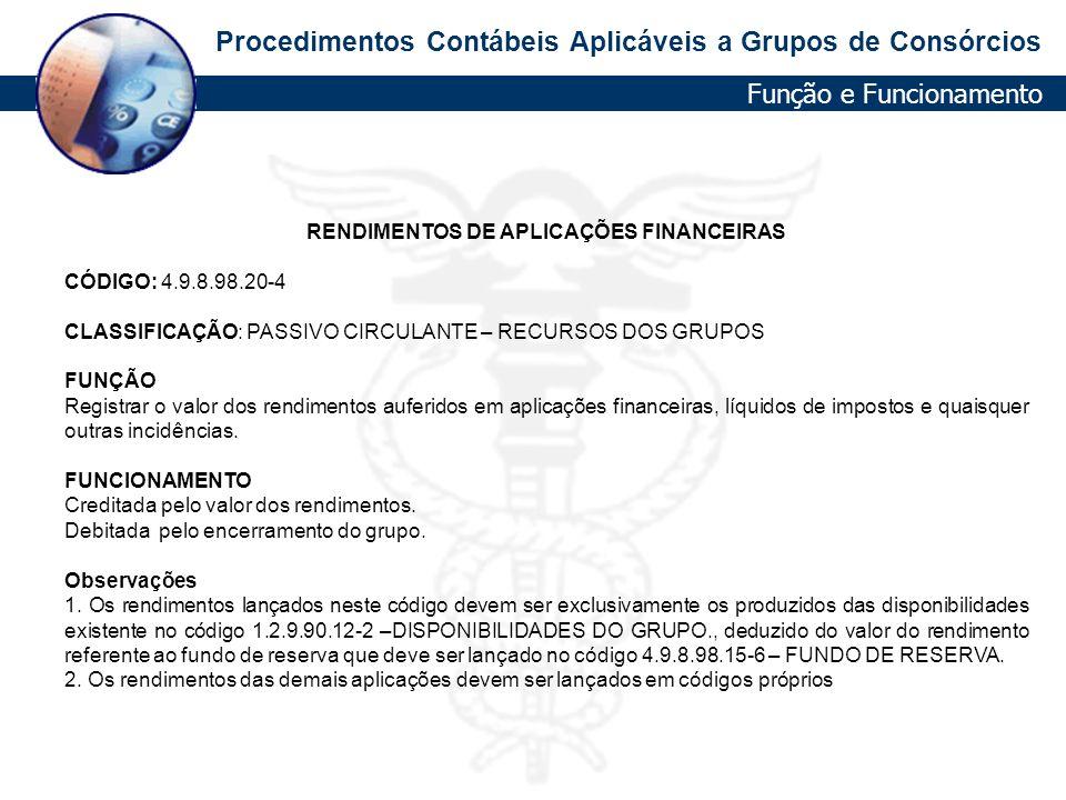 Procedimentos Contábeis Aplicáveis a Grupos de Consórcios RENDIMENTOS DE APLICAÇÕES FINANCEIRAS CÓDIGO: 4.9.8.98.20-4 CLASSIFICAÇÃO: PASSIVO CIRCULANT
