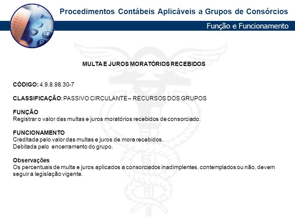 Procedimentos Contábeis Aplicáveis a Grupos de Consórcios MULTA E JUROS MORATÓRIOS RECEBIDOS CÓDIGO: 4.9.8.98.30-7 CLASSIFICAÇÃO: PASSIVO CIRCULANTE –