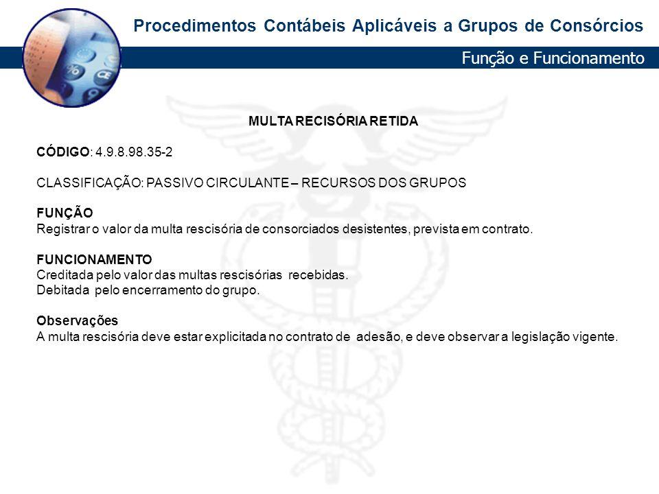 Procedimentos Contábeis Aplicáveis a Grupos de Consórcios MULTA RECISÓRIA RETIDA CÓDIGO: 4.9.8.98.35-2 CLASSIFICAÇÃO: PASSIVO CIRCULANTE – RECURSOS DO