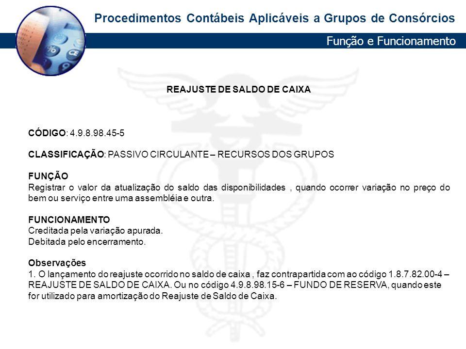 Procedimentos Contábeis Aplicáveis a Grupos de Consórcios REAJUSTE DE SALDO DE CAIXA CÓDIGO: 4.9.8.98.45-5 CLASSIFICAÇÃO: PASSIVO CIRCULANTE – RECURSO