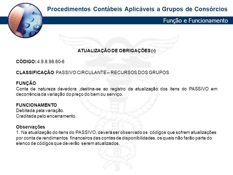 Procedimentos Contábeis Aplicáveis a Grupos de Consórcios ATUALIZAÇÃO DE OBRIGAÇÕES (-) CÓDIGO: 4.9.8.98.60-6 CLASSIFICAÇÃO: PASSIVO CIRCULANTE – RECU