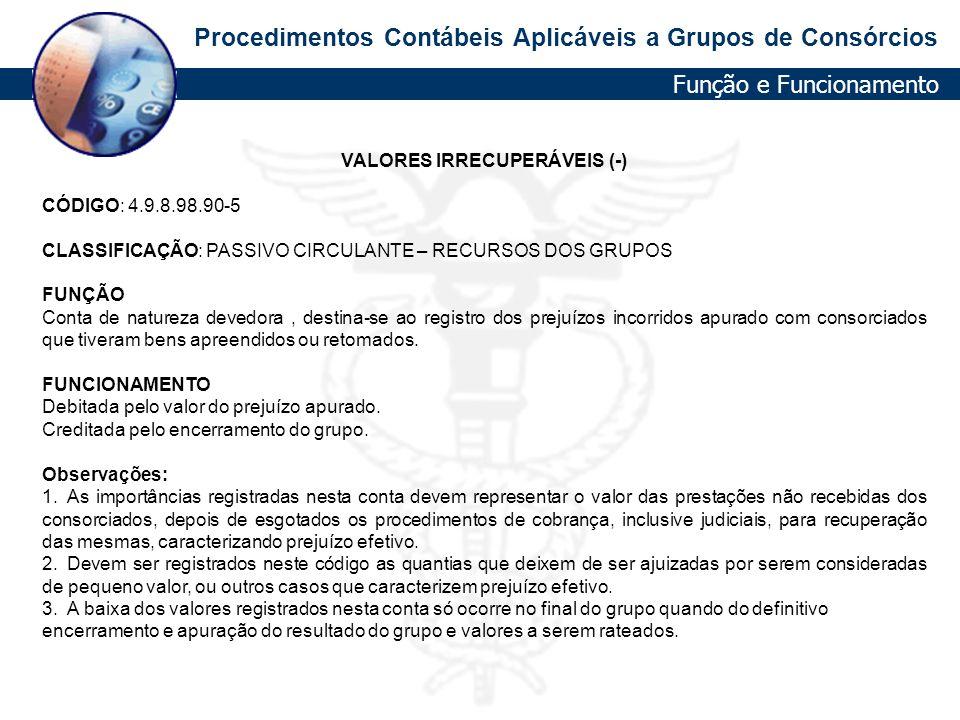 Procedimentos Contábeis Aplicáveis a Grupos de Consórcios VALORES IRRECUPERÁVEIS (-) CÓDIGO: 4.9.8.98.90-5 CLASSIFICAÇÃO: PASSIVO CIRCULANTE – RECURSO