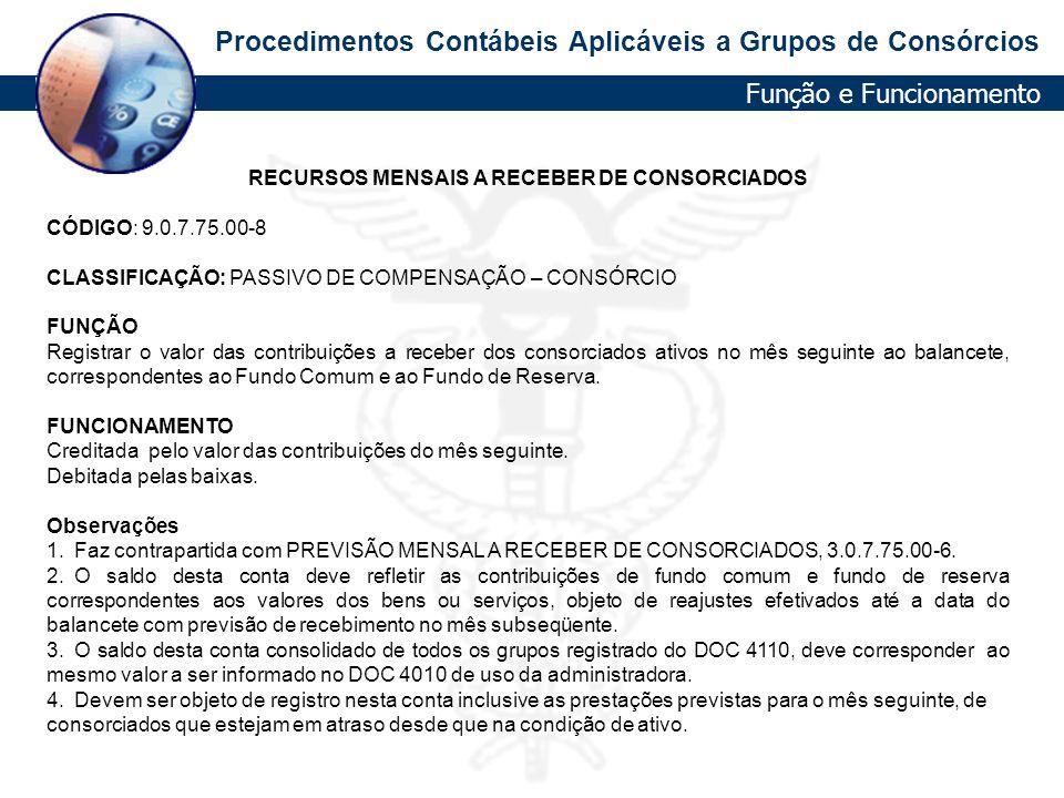 Procedimentos Contábeis Aplicáveis a Grupos de Consórcios RECURSOS MENSAIS A RECEBER DE CONSORCIADOS CÓDIGO: 9.0.7.75.00-8 CLASSIFICAÇÃO: PASSIVO DE C